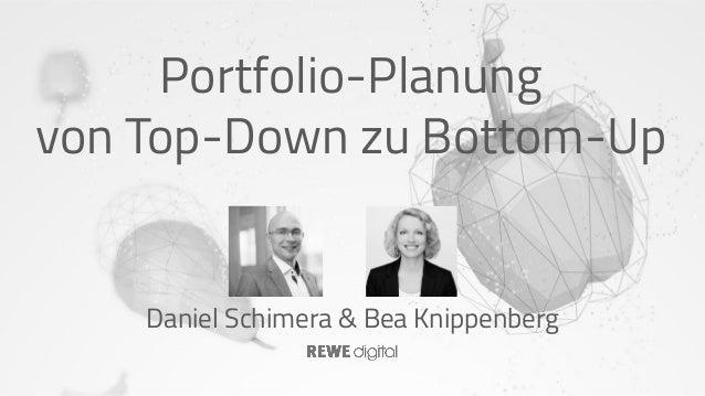 Portfolio-Planung von Top-Down zu Bottom-Up Daniel Schimera & Bea Knippenberg