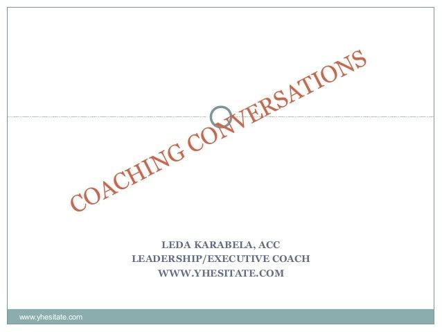 LEDA KARABELA, ACC LEADERSHIP/EXECUTIVE COACH WWW.YHESITATE.COM COACHING CONVERSATIONS www.yhesitate.com
