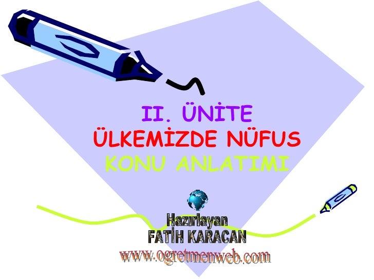 Hazırlayan FATİH KARACAN www.ogretmenweb.com II. ÜNİTE ÜLKEMİZDE NÜFUS KONU ANLATIMI