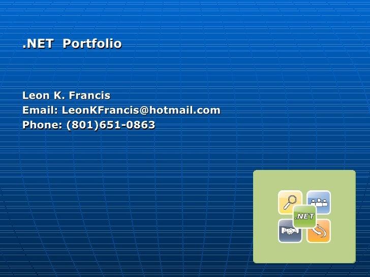 <ul><li>.NET  Portfolio </li></ul><ul><li>Leon K. Francis </li></ul><ul><li>Email: LeonKFrancis@hotmail.com </li></ul><ul>...