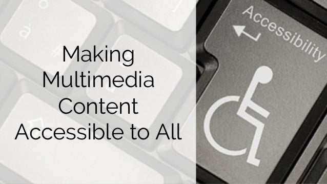 Making Multimedia Content Accessible to All