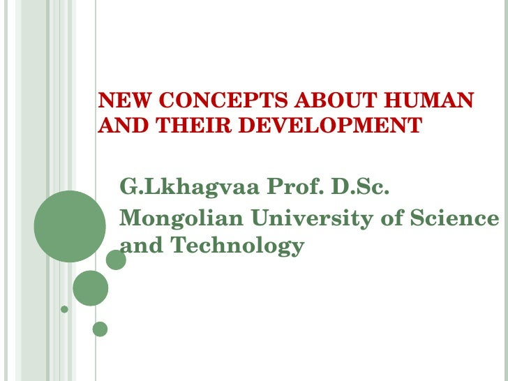 G.Lkhagvaa Prof. D.Sc. Mongolian University of Science and Technology NEW CONCEPTS ABOUT HUMAN AND THEIR DEVELOPMENT