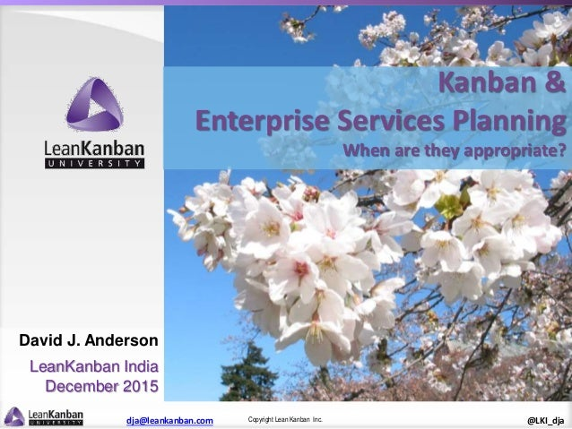 Copyright Lean Kanban Inc.dja@leankanban.com @LKI_dja Kanban & Enterprise Services Planning When are they appropriate? Dav...