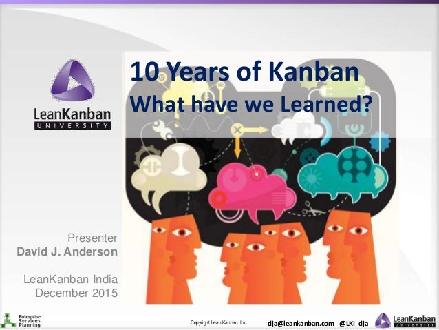 Copyright Lean Kanban Inc. dja@leankanban.com @LKI_dja 10 Years of Kanban What have we Learned? Presenter David J. Anderso...