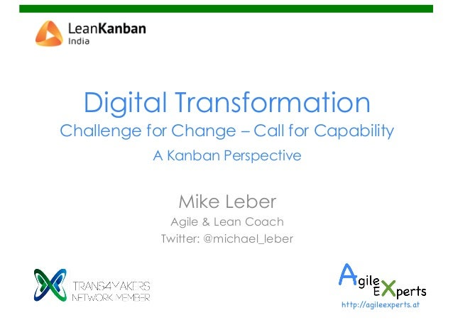 Digital Transformation Challenge for Change – Call for Capability A Kanban Perspective Mike Leber Agile & Lean Coach Twitt...