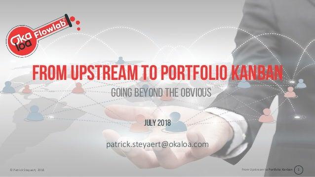 From Upstream to Portfolio Kanban© Patrick Steyaert, 2018 1 From upstream to portfolio Kanban July 2018 patrick.steyaert@o...
