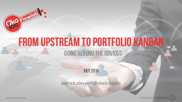 From Upstream to Portfolio Kanban© Patrick Steyaert, 2018 1 From upstream to portfolio Kanban July 2018 patrick.steyaert@o...