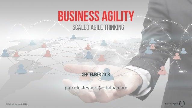 Business Agility© Patrick Steyaert, 2018 1 Business agility September2018 patrick.steyaert@okaloa.com Scaled agile thinking