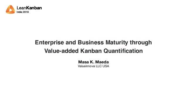 LeanKanban India 2018 LeanKanban India 2018 Enterprise and Business Maturity through Value-added Kanban Quantification Masa...