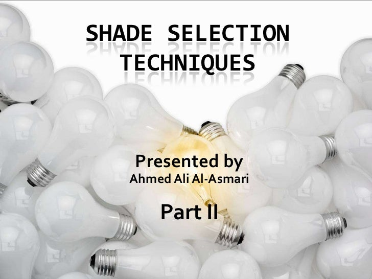 Shade Selection techniques <br />Presented by<br />Ahmed Ali Al-Asmari<br />Part II<br />