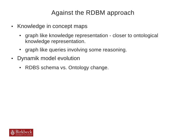 Against the RDBM approach●   Knowledge in concept maps    ●   graph like knowledge representation - closer to ontological ...