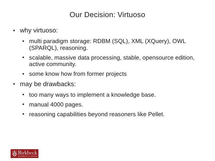 Our Decision: Virtuoso●   why virtuoso:    ●   multi paradigm storage: RDBM (SQL), XML (XQuery), OWL        (SPARQL), reas...