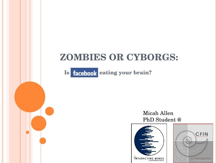 ZOMBIES OR CYBORGS: Is Facebook eating your brain? Micah Allen PhD Student @