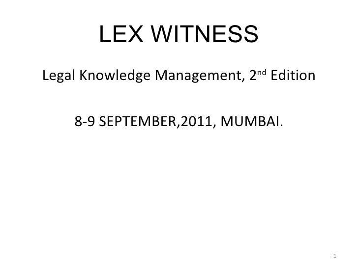 LEX WITNESS <ul><li>Legal Knowledge Management, 2 nd  Edition </li></ul><ul><li>8-9 SEPTEMBER,2011, MUMBAI. </li></ul>