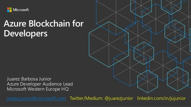 Azure Blockchain for Developers Juarez Barbosa Junior Azure Developer Audience Lead Microsoft Western Europe HQ juarez.jun...