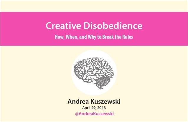 Andrea Kuszewski@AndreaKuszewskiCreative DisobedienceHow,When, andWhy to Break the RulesApril 29, 2013