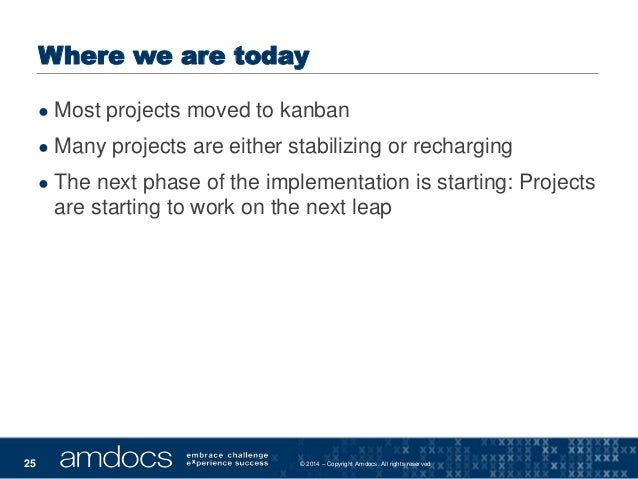 © 2014 – Copyright Amdocs. All rights reserved25 Where we are today ● Most projects moved to kanban ● Many projects are ei...