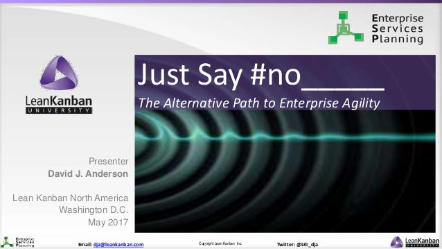 Copyright Lean Kanban Inc.Email: dja@leankanban.com Twitter: @LKI_dja Just Say #no_____ The Alternative Path to Enterprise...
