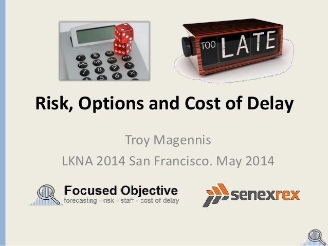 Risk, Options and Cost of Delay Troy Magennis LKNA 2014 San Francisco. May 2014