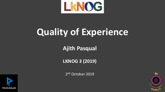 Quality of Experience Ajith Pasqual LKNOG 3 (2019) 2nd October 2019