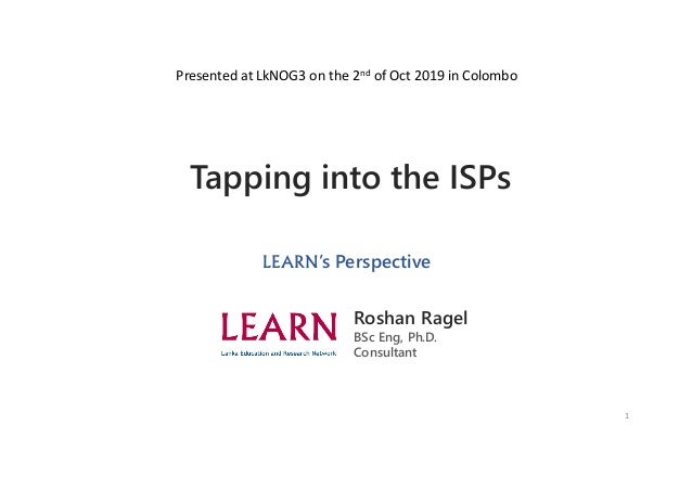1 Tapping into the ISPs LEARN's Perspective Roshan Ragel BSc Eng, Ph.D. Consultant Presented at LkNOG3 on the 2nd of Oct 2...