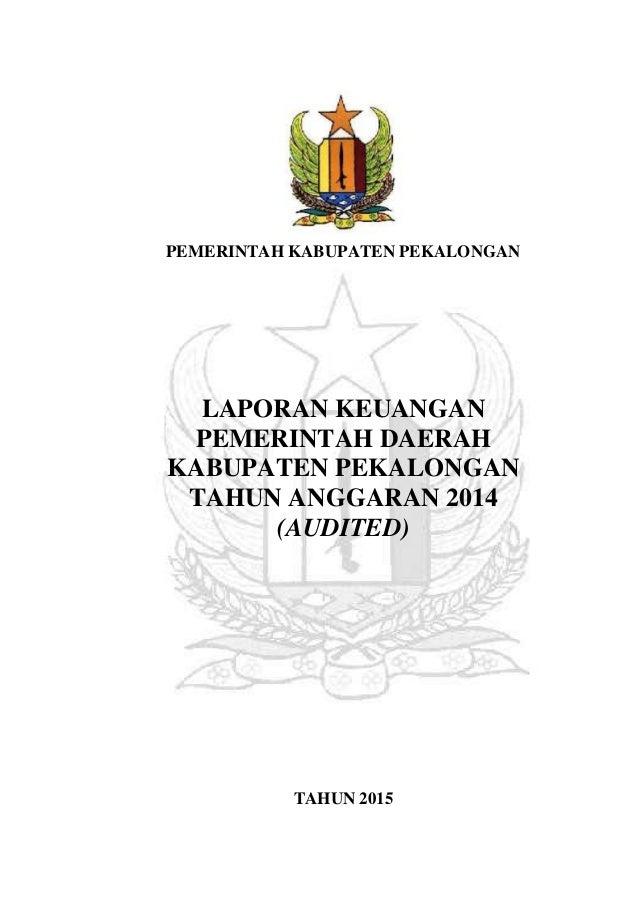 PEMERINTAH KABUPATEN PEKALONGAN LAPORAN KEUANGAN PEMERINTAH DAERAH KABUPATEN PEKALONGAN TAHUN ANGGARAN 2014 (AUDITED) TAHU...
