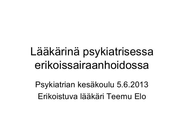 Lääkärinä psykiatrisessaerikoissairaanhoidossaPsykiatrian kesäkoulu 5.6.2013Erikoistuva lääkäri Teemu Elo