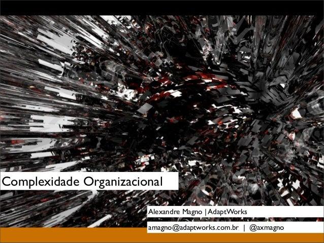 Complexidade Organizacional                        Alexandre Magno | AdaptWorks                        amagno@adaptworks.c...