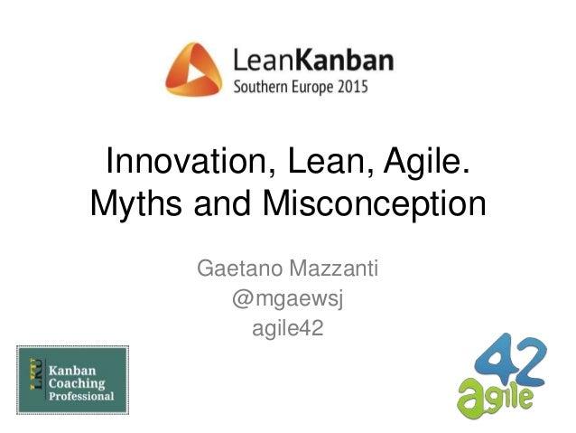 Innovation, Lean, Agile. Myths and Misconception Gaetano Mazzanti @mgaewsj agile42