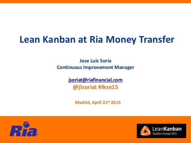 Jose Luis Soria Continuous Improvement Manager jsoriat@riafinancial.com @jlsoriat #lkse15 Lean Kanban at Ria Money Transfe...