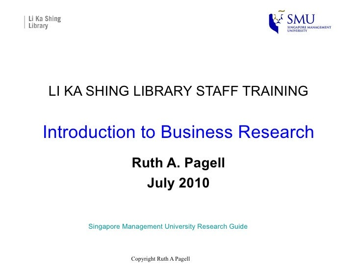 LI KA SHING LIBRARY STAFF TRAINING Introduction to Business Research Ruth A. Pagell July 2010 Singapore Management Univers...