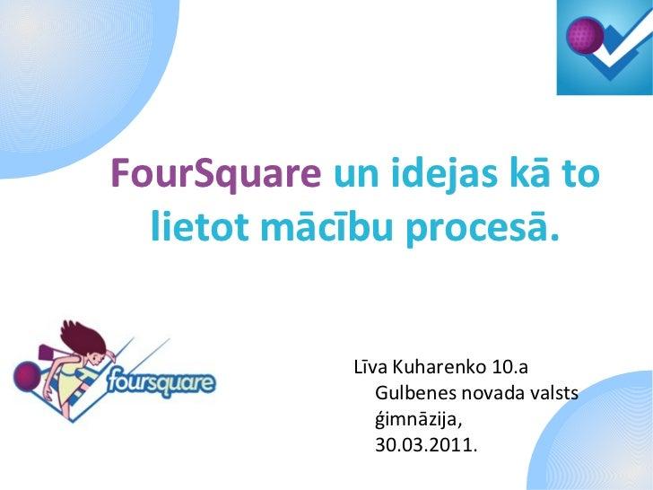 FourSquare   un idejas kā to lietot mācību procesā. <ul>Līva Kuharenko 10.a Gulbenes novada valsts ģimnāzija, 30.03.2011. ...