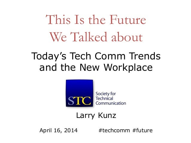 This Is the Future We Talked about Larry Kunz April 16, 2014 #techcomm #future Today's Tech Comm Trends and the New Workpl...