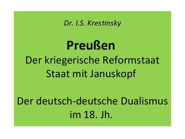 Dr. I.S. Krestinsky Preußen Der kriegerische Reformstaat Staat mit Januskopf Der deutsch-deutsche Dualismus im 18. Jh.