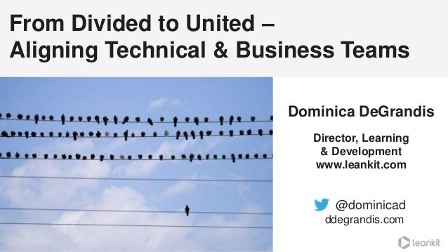 From Divided to United – Aligning Technical & Business Teams @dominicad ddegrandis.com @dominicad Dominica DeGrandis Direc...