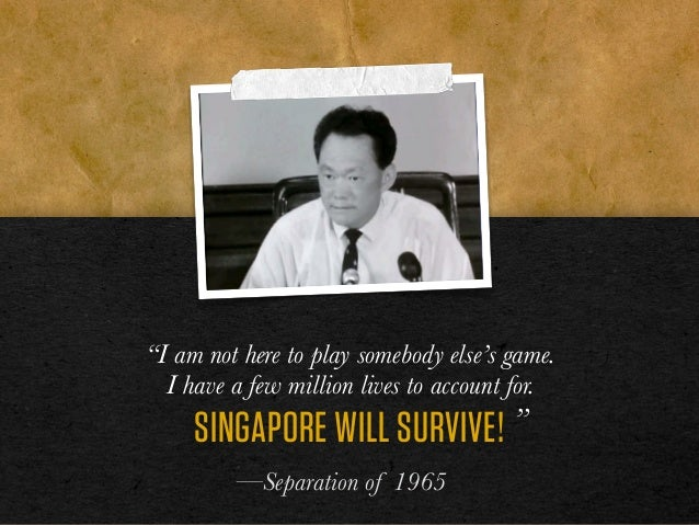 """""""I am not here to play somebody else's game. I have a few million lives to account for. SINGAPORE WILL SURVIVE! """" —Separat..."""