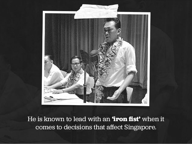 He is known to lead with an 'iron fist' when it comes to decisions that affect Singapore.