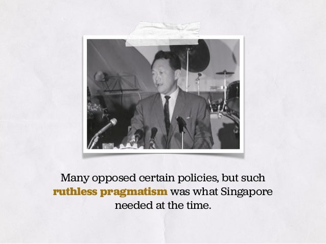 Many opposed certain policies, but such ruthless pragmatism was what Singapore needed at the time.