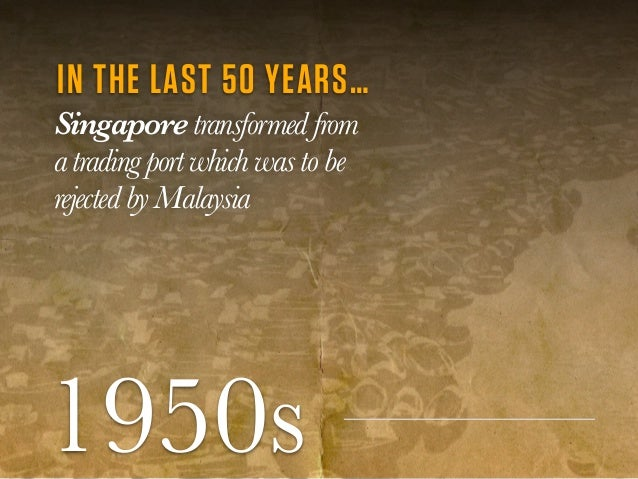 1950s IN THE LAST 50 YEARS… Singapore transformedfrom atrading port which was tobe rejectedbyMalaysia