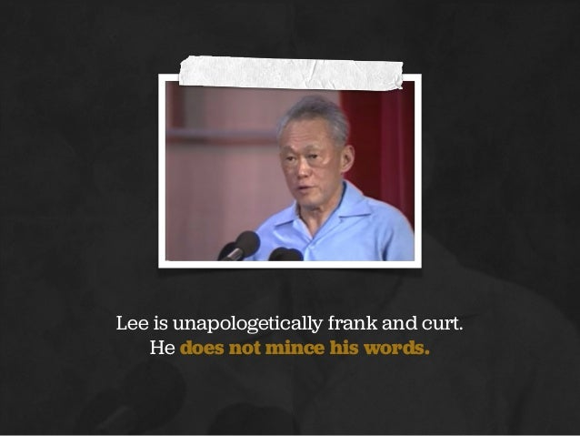 Lee is unapologetically frank and curt. He does not mince his words.