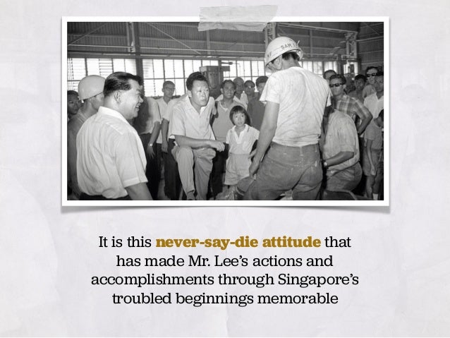 It is this never-say-die attitude that has made Mr. Lee's actions and accomplishments through Singapore's troubled beginni...