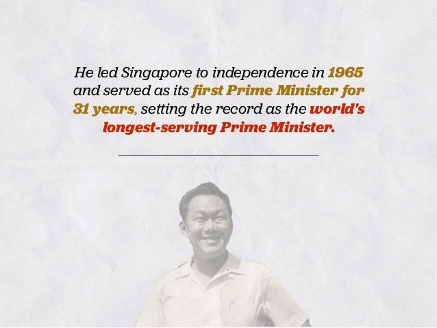 He led Singapore to independence in 1965 and served as its first Prime Minister for 31 years, setting the record as the wor...