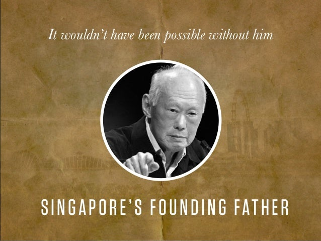 It wouldn't have been possible without him SINGAPORE'S FOUNDING FATHER
