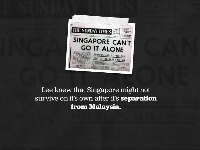 Lee knew that Singapore might not survive on it's own after it's separation from Malaysia.