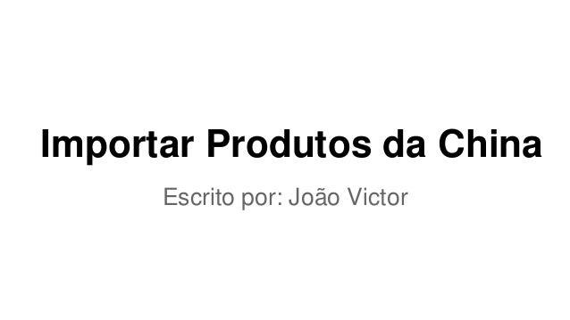 Importar Produtos da China Escrito por: João Victor