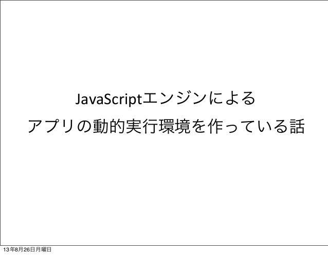 JavaScriptエンジンによる アプリの動的実行環境を作っている話 13年8月26日月曜日