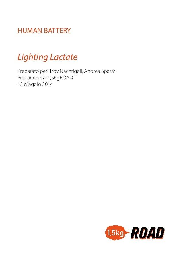 Lighting Lactate HUMAN BATTERY Preparato per: Troy Nachtigall, Andrea Spatari Preparato da: 1,5KgROAD 12 Maggio 2014