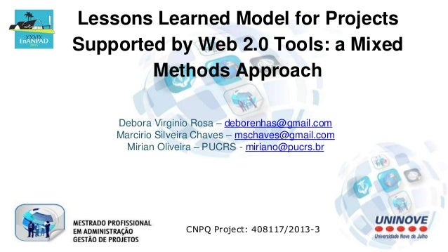 Lessons Learned Model for Projects Supported by Web 2.0 Tools: a Mixed Methods Approach Debora Virginio Rosa – deborenhas@...