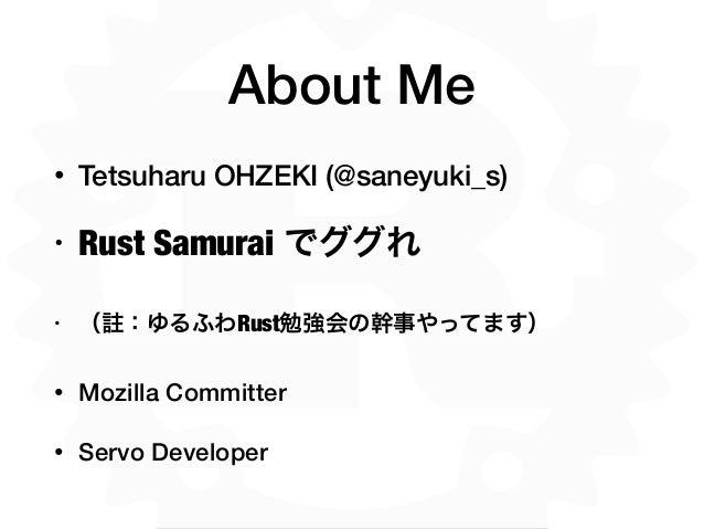 About Me • Tetsuharu OHZEKI (@saneyuki_s) • Rust Samurai でググれ • ( :ゆるふわRust勉強会の幹事やってます)  • Mozilla Committer • Servo Devel...