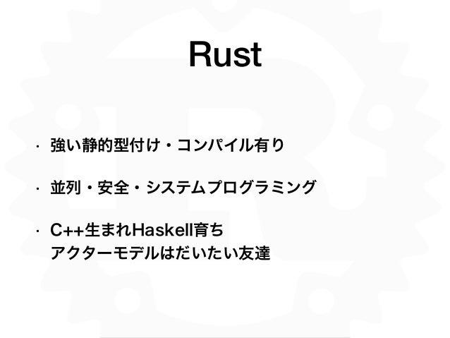 Rust • 強い静的型付け・コンパイル有り • 並列・安全・システムプログラミング • C++生まれHaskell育ち アクターモデルはだいたい友達
